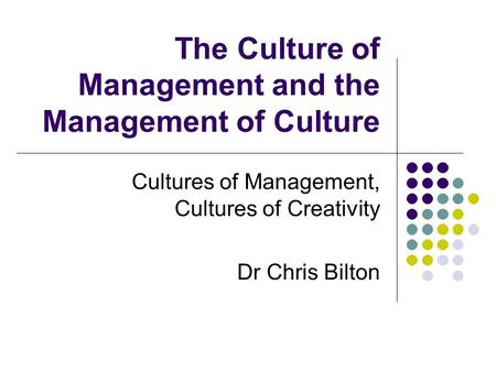 The Culture of Management and the Management of Culture Cultures of Management, Cultures of Creativity Dr Chris Bilton.