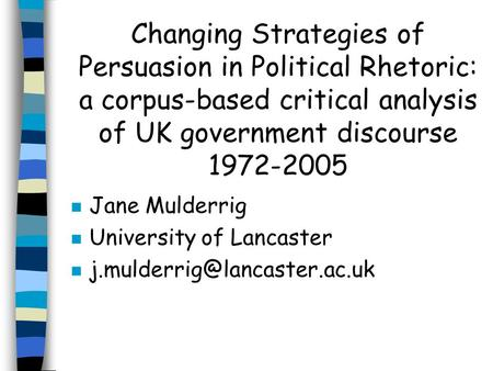 Changing Strategies of Persuasion in Political Rhetoric: a corpus-based critical analysis of UK government discourse 1972-2005 n Jane Mulderrig n University.