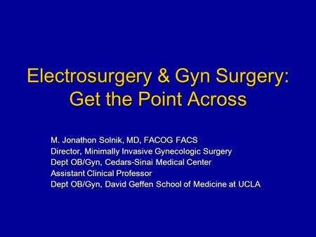 Electrosurgery & Gyn Surgery: Get the Point Across M. Jonathon Solnik, MD, FACOG FACS Director, Minimally Invasive Gynecologic Surgery Dept OB/Gyn, Cedars-Sinai.