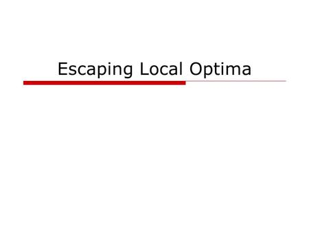 Escaping Local Optima. Where are we? Optimization methods Complete solutions Partial solutions Exhaustive search Hill climbing Random restart General.
