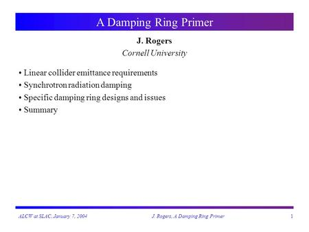 ALCW at SLAC, January 7, 2004J. Rogers, A Damping Ring Primer1 A Damping Ring Primer J. Rogers Cornell University Linear collider emittance requirements.