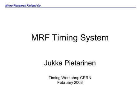 Micro-Research Finland Oy MRF Timing System Jukka Pietarinen Timing Workshop CERN February 2008.