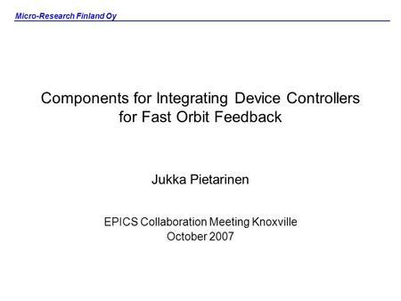 Micro-Research Finland Oy Components for Integrating Device Controllers for Fast Orbit Feedback Jukka Pietarinen EPICS Collaboration Meeting Knoxville.