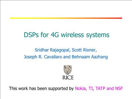RICE UNIVERSITY DSPs for 4G wireless systems Sridhar Rajagopal, Scott Rixner, Joseph R. Cavallaro and Behnaam Aazhang This work has been supported by Nokia,