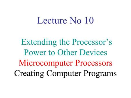 Lecture No 10 Extending the Processor's Power to Other Devices Microcomputer Processors Creating Computer Programs.