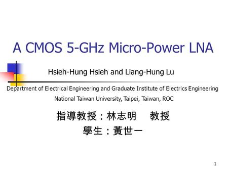 1 A CMOS 5-GHz Micro-Power LNA 指導教授 : 林志明 教授 學生 : 黃世一 Hsieh-Hung Hsieh and Liang-Hung Lu Department of Electrical Engineering and Graduate Institute of.