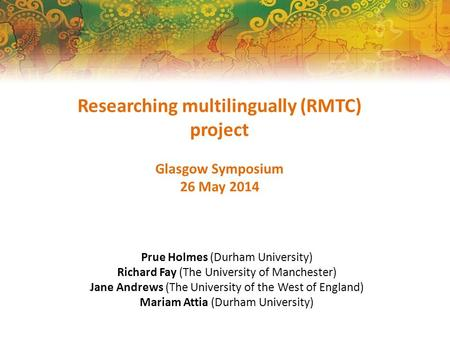 Researching multilingually (RMTC) project Glasgow Symposium 26 May 2014 Prue Holmes (Durham University) Richard Fay (The University of Manchester) Jane.
