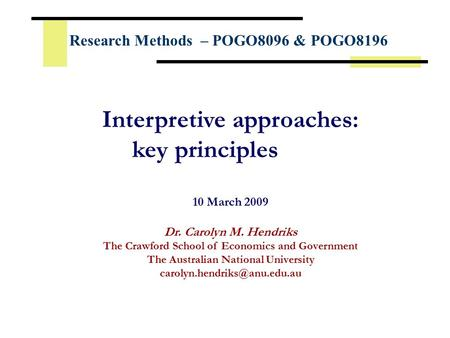 Interpretive approaches: key principles 10 March 2009 Dr. Carolyn M. Hendriks The Crawford School of Economics and Government The Australian National University.
