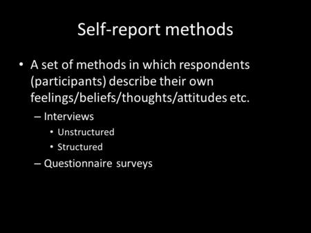 Self-report methods A set of methods in which respondents (participants) describe their own feelings/beliefs/thoughts/attitudes etc. – Interviews Unstructured.
