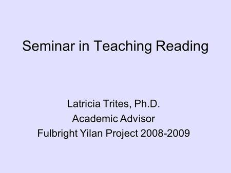 Seminar in Teaching Reading Latricia Trites, Ph.D. Academic Advisor Fulbright Yilan Project 2008-2009.