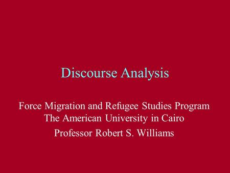 Discourse Analysis Force Migration and Refugee Studies Program The American University in Cairo Professor Robert S. Williams.