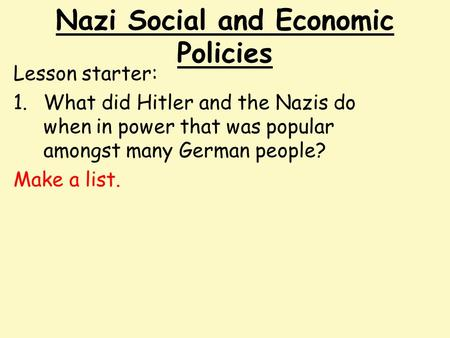 Nazi Social and Economic Policies Lesson starter: 1.What did Hitler and the Nazis do when in power that was popular amongst many German people? Make a.