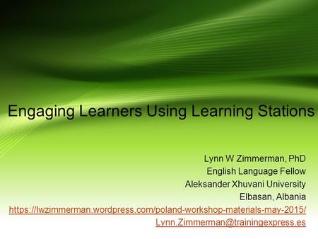 Engaging Learners Using Learning Stations Lynn W Zimmerman, PhD English Language Fellow Aleksander Xhuvani University Elbasan, Albania https://lwzimmerman.wordpress.com/poland-workshop-materials-may-2015/
