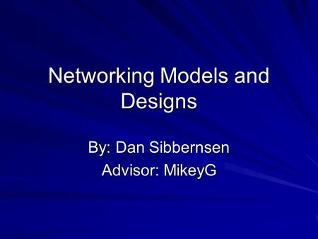 Networking Models and Designs By: Dan Sibbernsen Advisor: MikeyG.