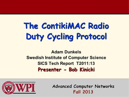 The ContikiMAC Radio Duty Cycling Protocol Presenter - Bob Kinicki The ContikiMAC Radio Duty Cycling Protocol Adam Dunkels Swedish Institute of Computer.