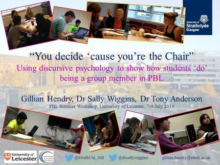 """You decide 'cause you're the Chair"" Using discursive psychology to show how students 'do' being a group member in PBL Gillian Hendry, Dr Sally Wiggins,"