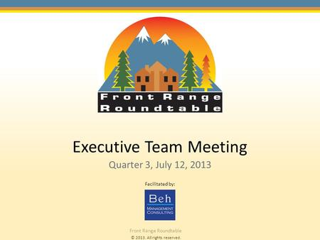 © 2013. All rights reserved. Front Range Roundtable Executive Team Meeting Quarter 3, July 12, 2013 Facilitated by: