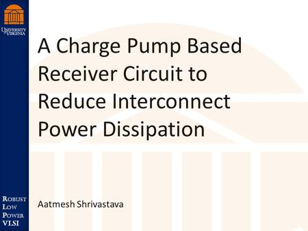 Robust Low Power VLSI R obust L ow P ower VLSI A Charge Pump Based Receiver Circuit to Reduce Interconnect Power Dissipation Aatmesh Shrivastava.