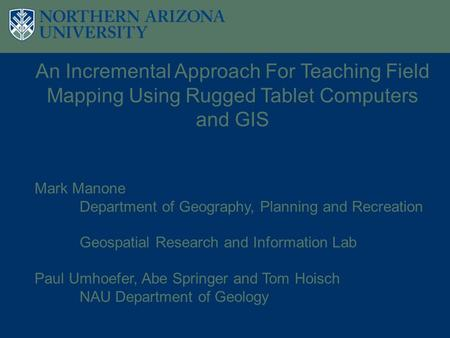 An Incremental Approach For Teaching Field Mapping Using Rugged Tablet Computers and GIS Mark Manone Department of Geography, Planning and Recreation Geospatial.
