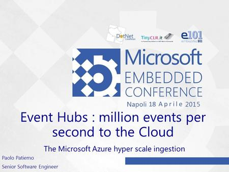 Event Hubs : million events per second to the Cloud The Microsoft Azure hyper scale ingestion Paolo Patierno Senior Software Engineer.