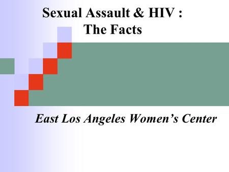 Sexual Assault & HIV : The Facts East Los Angeles Women's Center.