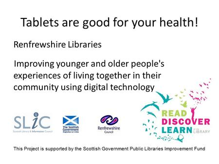 Tablets are good for your health! Renfrewshire Libraries Improving younger and older people's experiences of living together in their community using digital.