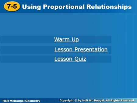 Holt McDougal Geometry 7-5 Using Proportional Relationships 7-5 Using Proportional Relationships Holt Geometry Warm Up Warm Up Lesson Presentation Lesson.