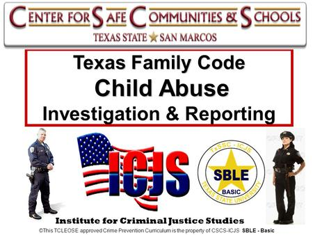 Institute for Criminal Justice Studies Texas Family Code Child Abuse Texas Family Code Child Abuse Investigation & Reporting ©This TCLEOSE approved Crime.