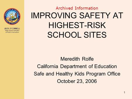 JACK O'CONNELL State Superintendent of Public Instruction 1 Archived Information IMPROVING SAFETY AT HIGHEST-RISK SCHOOL SITES Meredith Rolfe California.
