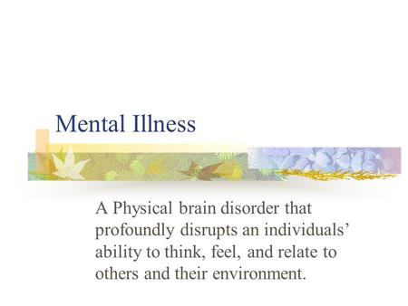 Mental Illness A Physical brain disorder that profoundly disrupts an individuals' ability to think, feel, and relate to others and their environment.