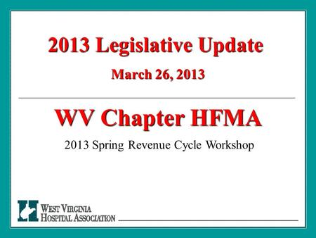 2013 Legislative Update March 26, 2013 WV Chapter HFMA 2013 Spring Revenue Cycle Workshop.