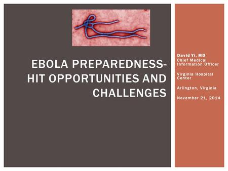 David Yi, MD Chief Medical Information Officer Virginia Hospital Center Arlington, Virginia November 21, 2014 EBOLA PREPAREDNESS- HIT OPPORTUNITIES AND.