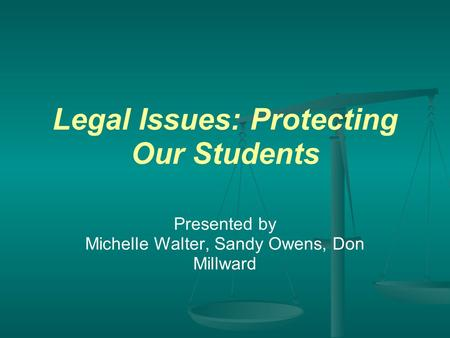 Legal Issues: Protecting Our Students Presented by Michelle Walter, Sandy Owens, Don Millward.