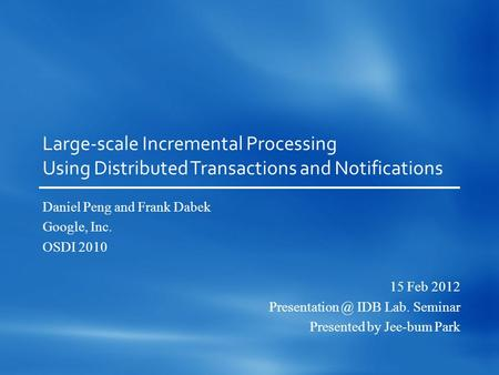 Large-scale Incremental Processing Using Distributed Transactions and Notifications Daniel Peng and Frank Dabek Google, Inc. OSDI 2010 15 Feb 2012 Presentation.
