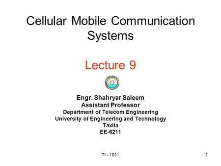 TI - 10111 Cellular Mobile Communication Systems Lecture 9 Engr. Shahryar Saleem Assistant Professor Department of Telecom Engineering University of Engineering.