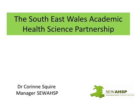 The South East Wales Academic Health Science Partnership Dr Corinne Squire Manager SEWAHSP.