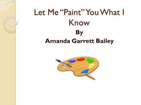 "Let Me ""Paint"" You What I Know By Amanda Garrett Bailey."