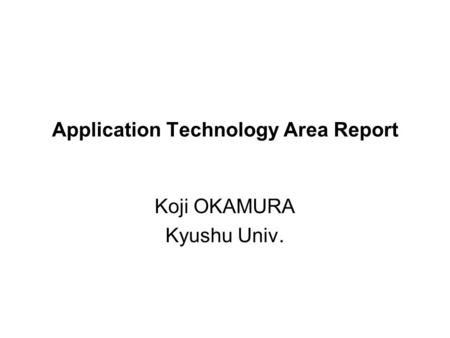 Application Technology Area Report Koji OKAMURA Kyushu Univ.