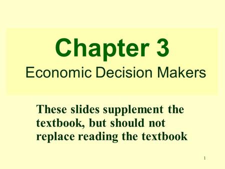 1 Chapter 3 Economic Decision Makers These slides supplement the textbook, but should not replace reading the textbook.