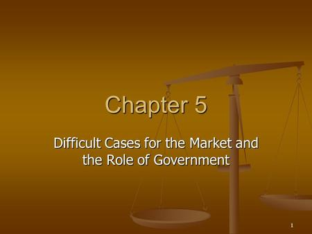 1 Chapter 5 Difficult Cases for the Market and the Role of Government.