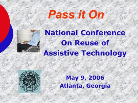 Pass it On National Conference On Reuse of Assistive Technology May 9, 2006 Atlanta, Georgia.