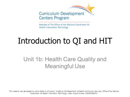 Unit 1b: Health Care Quality and Meaningful Use Introduction to QI and HIT This material was developed by Johns Hopkins University, funded by the Department.