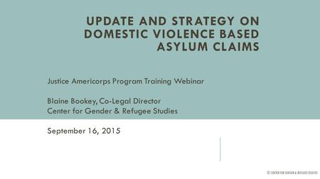 UPDATE AND STRATEGY ON DOMESTIC VIOLENCE BASED ASYLUM CLAIMS Justice Americorps Program Training Webinar Blaine Bookey, Co-Legal Director Center for Gender.