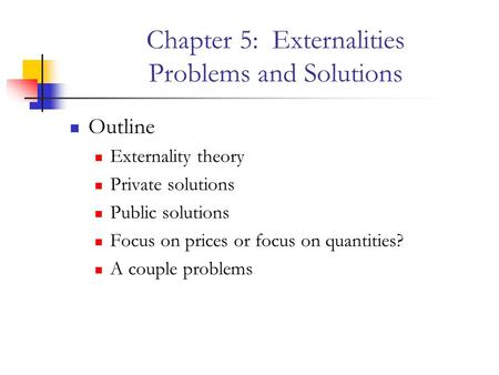 Chapter 5: Externalities Problems and Solutions Outline Externality theory Private solutions Public solutions Focus on prices or focus on quantities? A.