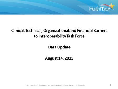 Clinical, Technical, Organizational and Financial Barriers to Interoperability Task Force Data Update August 14, 2015 Pre-Decisional Do not Cite or Distribute.