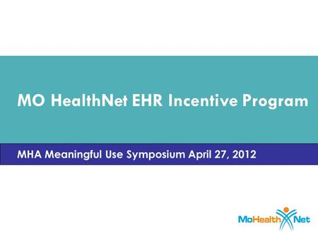 MO HealthNet EHR Incentive Program MHA Meaningful Use Symposium April 27, 2012.