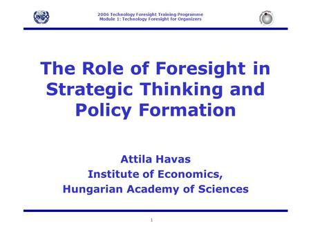 2006 Technology Foresight Training Programme Module 1: Technology Foresight for Organizers 1 The Role of Foresight in Strategic Thinking and Policy Formation.