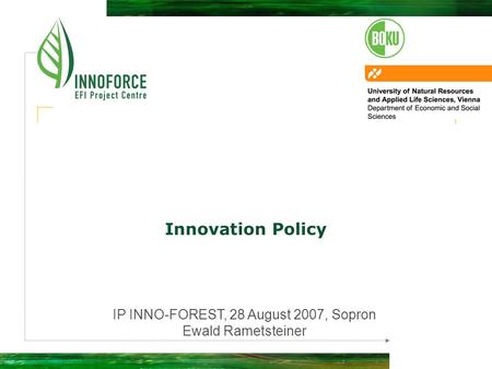 Innovation Policy IP INNO-FOREST, 28 August 2007, Sopron Ewald Rametsteiner.