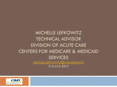 MICHELLE LEFKOWITZ TECHNICAL ADVISOR DIVISION OF ACUTE CARE CENTERS FOR MEDICARE & MEDICAID SERVICES 212-616-2517