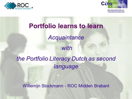 Portfolio learns to learn Acquaintance with the Portfolio Literacy Dutch as second language Willemijn Stockmann - ROC Midden Brabant.